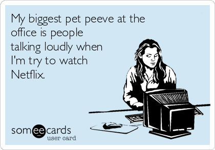 my-biggest-pet-peeve-at-the-office-is-people-talking-loudly-when-im-try-to-watch-netflix